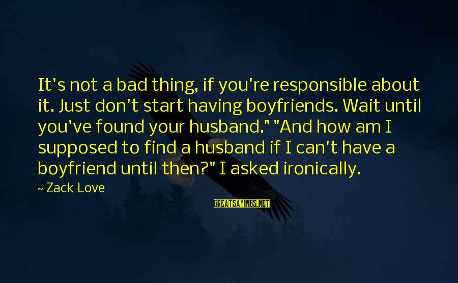 Ironically Love Sayings By Zack Love: It's not a bad thing, if you're responsible about it. Just don't start having boyfriends.