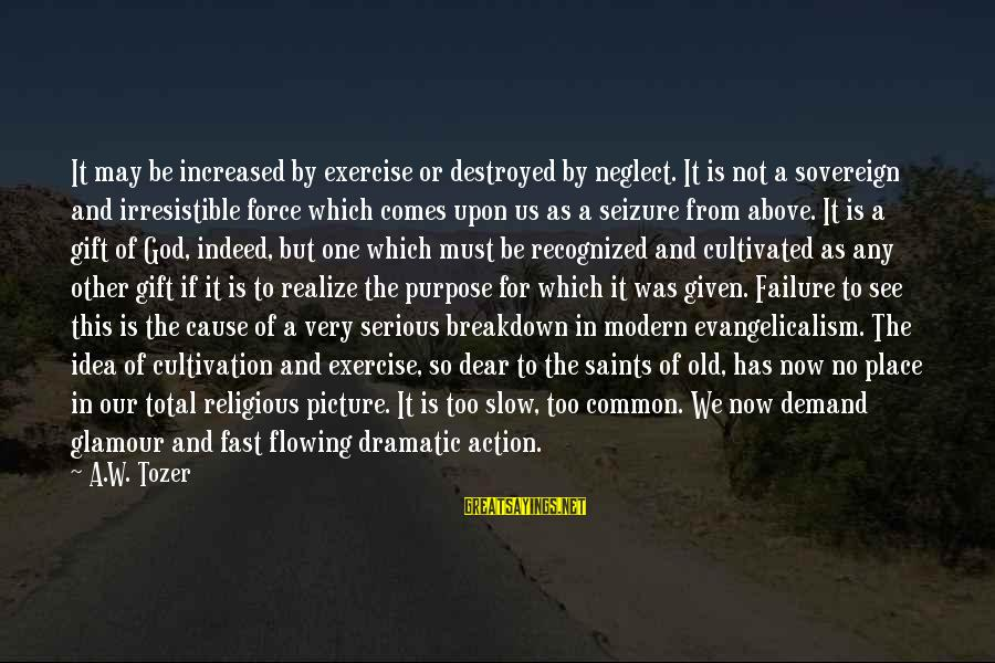Irresistible Force Sayings By A.W. Tozer: It may be increased by exercise or destroyed by neglect. It is not a sovereign