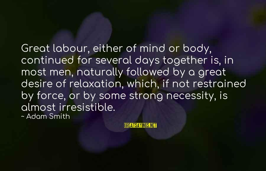 Irresistible Force Sayings By Adam Smith: Great labour, either of mind or body, continued for several days together is, in most