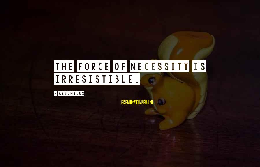 Irresistible Force Sayings By Aeschylus: The force of necessity is irresistible.