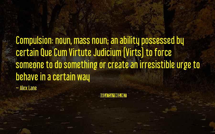 Irresistible Force Sayings By Alex Lane: Compulsion: noun, mass noun; an ability possessed by certain Que Cum Virtute Judicium (Virts) to