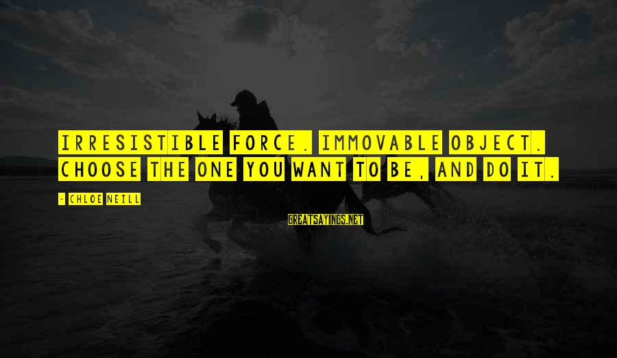 Irresistible Force Sayings By Chloe Neill: Irresistible force. Immovable object. Choose the one you want to be, and do it.