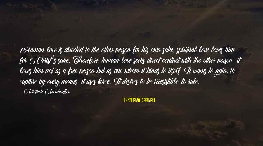 Irresistible Force Sayings By Dietrich Bonhoeffer: Human love is directed to the other person for his own sake, spiritual love loves