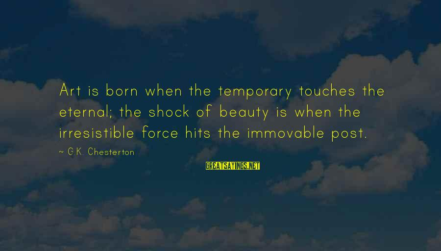 Irresistible Force Sayings By G.K. Chesterton: Art is born when the temporary touches the eternal; the shock of beauty is when
