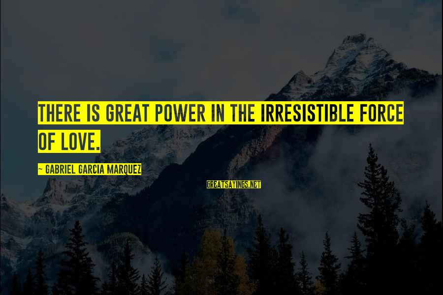 Irresistible Force Sayings By Gabriel Garcia Marquez: There is great power in the irresistible force of love.
