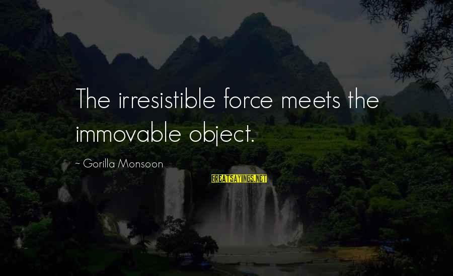 Irresistible Force Sayings By Gorilla Monsoon: The irresistible force meets the immovable object.