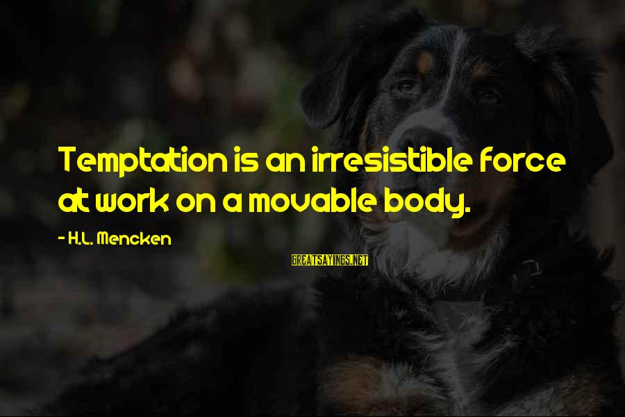 Irresistible Force Sayings By H.L. Mencken: Temptation is an irresistible force at work on a movable body.
