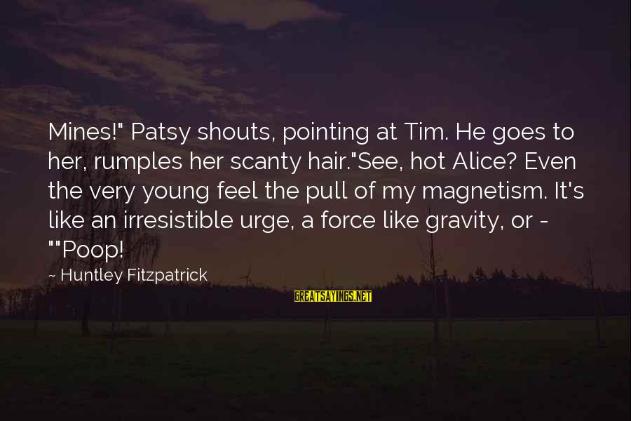 """Irresistible Force Sayings By Huntley Fitzpatrick: Mines!"""" Patsy shouts, pointing at Tim. He goes to her, rumples her scanty hair.""""See, hot"""
