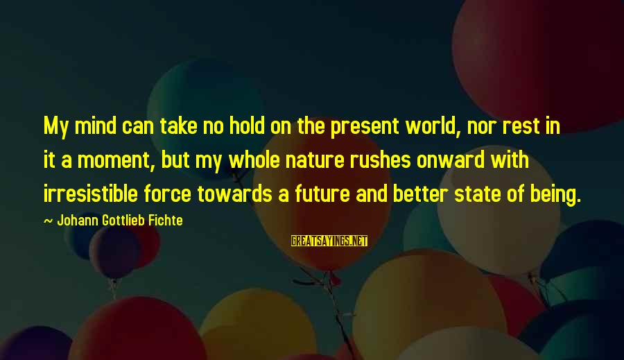Irresistible Force Sayings By Johann Gottlieb Fichte: My mind can take no hold on the present world, nor rest in it a