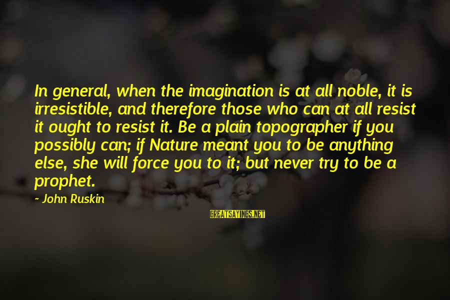 Irresistible Force Sayings By John Ruskin: In general, when the imagination is at all noble, it is irresistible, and therefore those