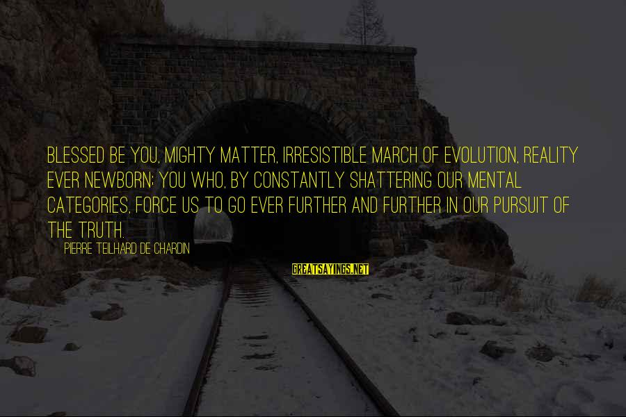 Irresistible Force Sayings By Pierre Teilhard De Chardin: Blessed be you, mighty matter, irresistible march of evolution, reality ever newborn; you who, by