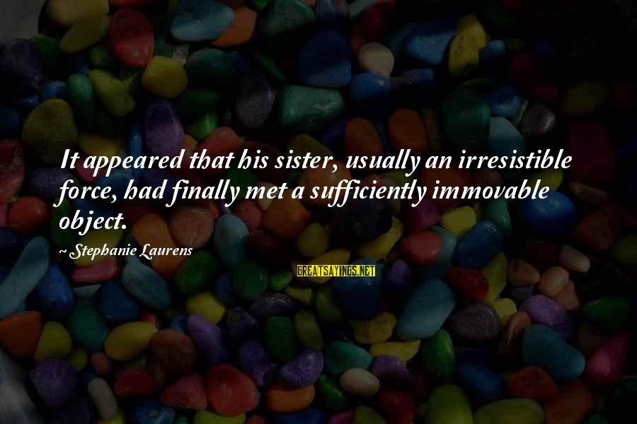 Irresistible Force Sayings By Stephanie Laurens: It appeared that his sister, usually an irresistible force, had finally met a sufficiently immovable