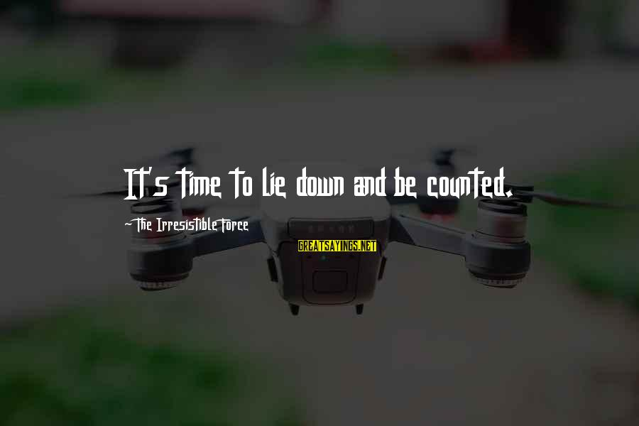 Irresistible Force Sayings By The Irresistible Force: It's time to lie down and be counted.