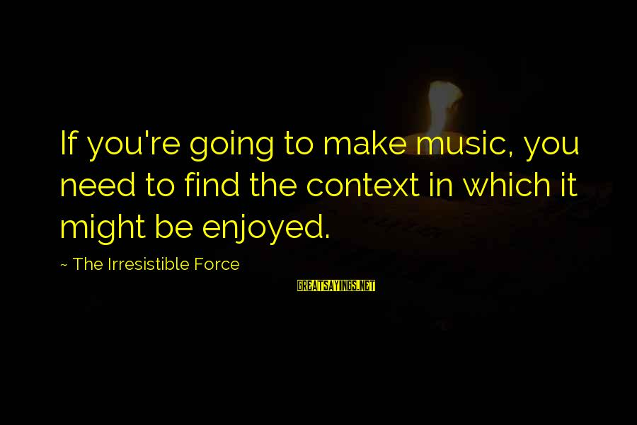 Irresistible Force Sayings By The Irresistible Force: If you're going to make music, you need to find the context in which it