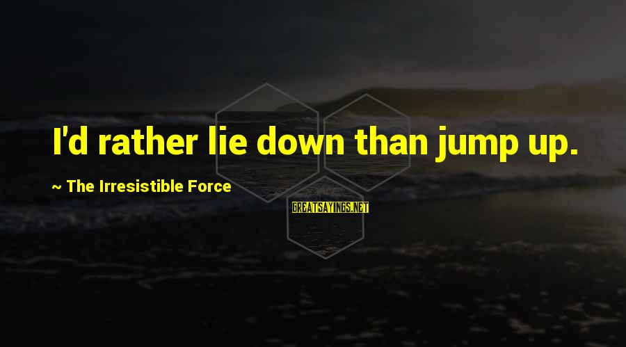 Irresistible Force Sayings By The Irresistible Force: I'd rather lie down than jump up.