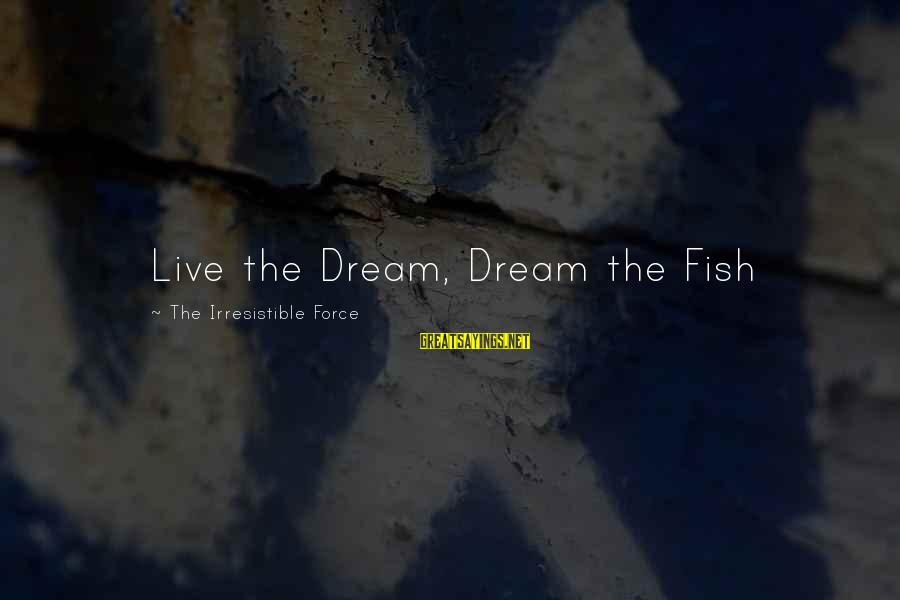 Irresistible Force Sayings By The Irresistible Force: Live the Dream, Dream the Fish