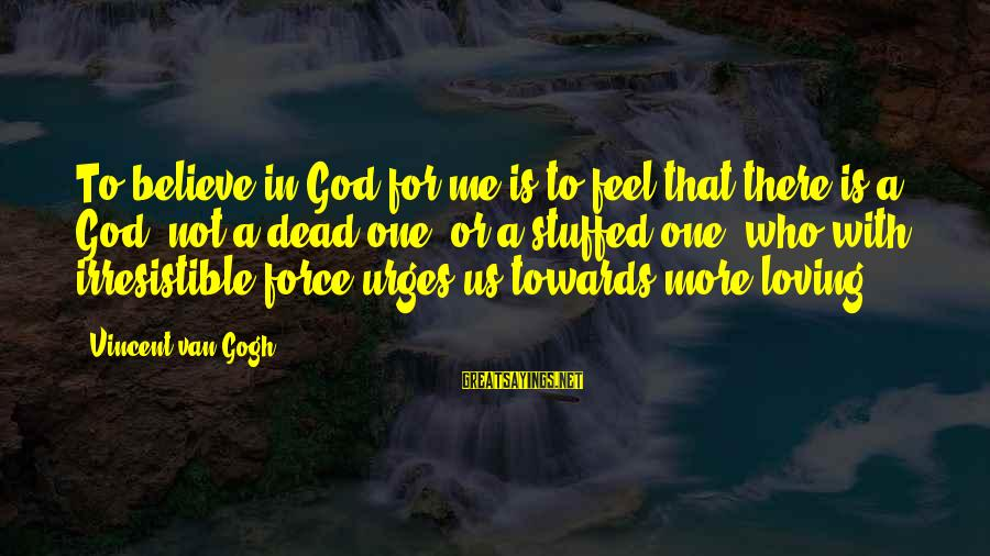 Irresistible Force Sayings By Vincent Van Gogh: To believe in God for me is to feel that there is a God, not