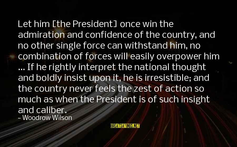 Irresistible Force Sayings By Woodrow Wilson: Let him [the President] once win the admiration and confidence of the country, and no