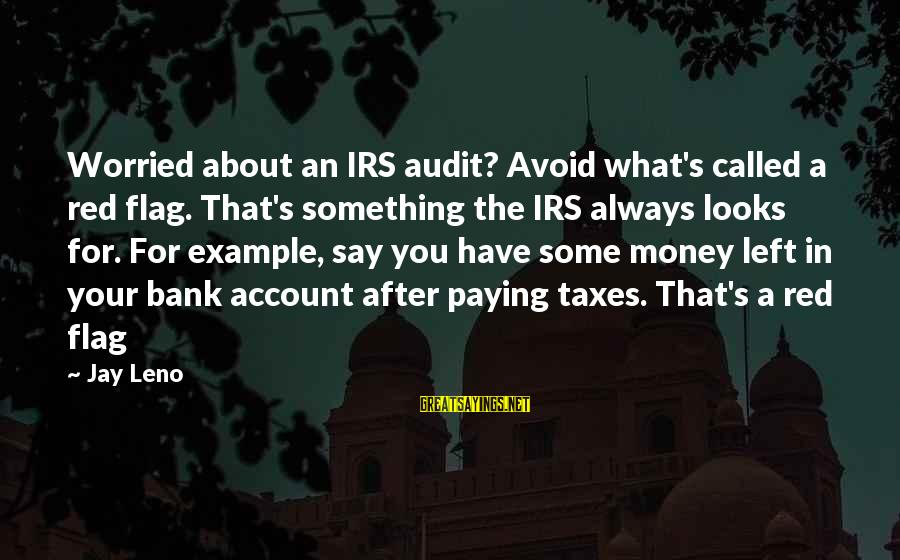Irs Audit Sayings By Jay Leno: Worried about an IRS audit? Avoid what's called a red flag. That's something the IRS