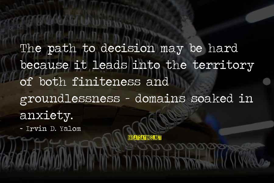 Irvin Sayings By Irvin D. Yalom: The path to decision may be hard because it leads into the territory of both