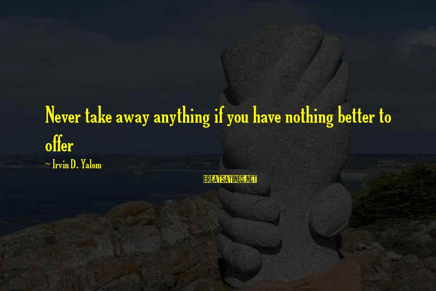 Irvin Sayings By Irvin D. Yalom: Never take away anything if you have nothing better to offer