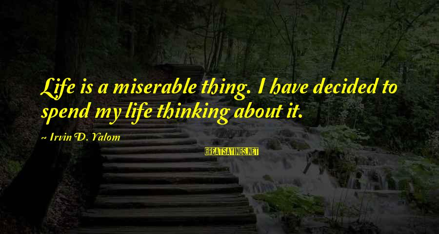 Irvin Sayings By Irvin D. Yalom: Life is a miserable thing. I have decided to spend my life thinking about it.