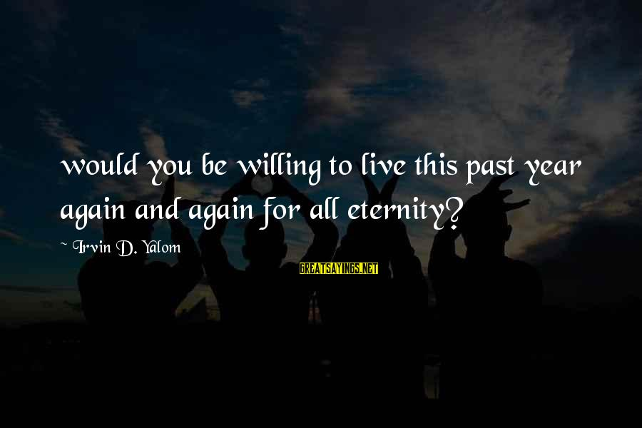 Irvin Sayings By Irvin D. Yalom: would you be willing to live this past year again and again for all eternity?