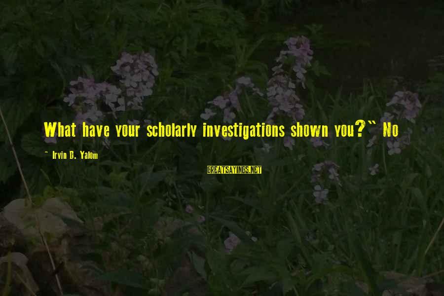 """Irvin Sayings By Irvin D. Yalom: What have your scholarly investigations shown you?"""" No"""
