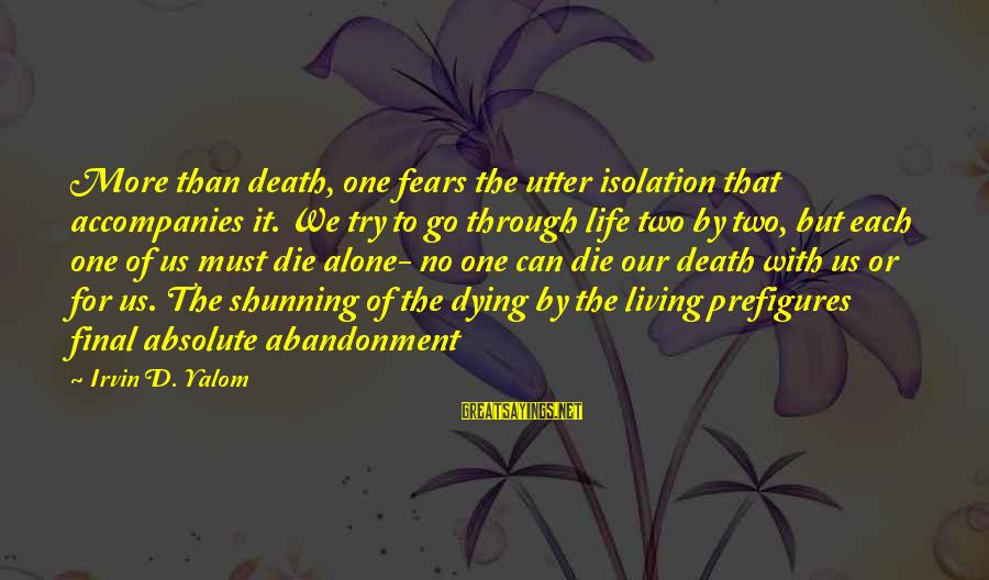 Irvin Sayings By Irvin D. Yalom: More than death, one fears the utter isolation that accompanies it. We try to go