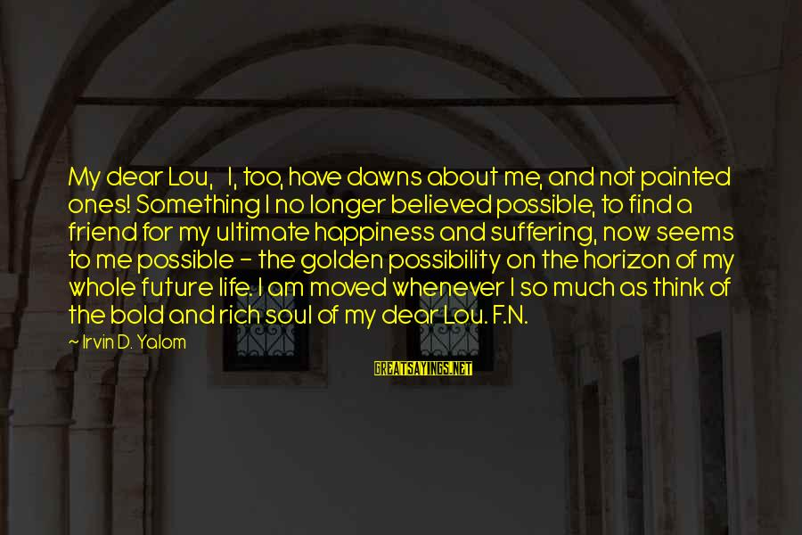 Irvin Sayings By Irvin D. Yalom: My dear Lou, I, too, have dawns about me, and not painted ones! Something I