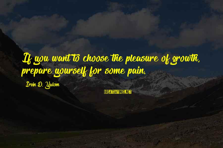 Irvin Sayings By Irvin D. Yalom: If you want to choose the pleasure of growth, prepare yourself for some pain.
