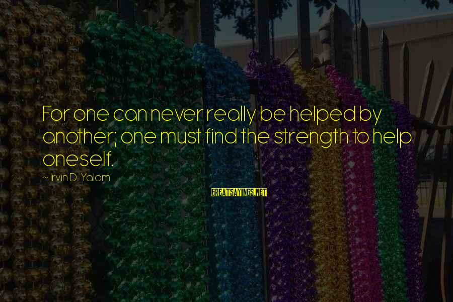 Irvin Sayings By Irvin D. Yalom: For one can never really be helped by another; one must find the strength to