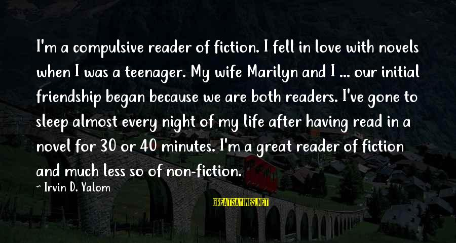 Irvin Sayings By Irvin D. Yalom: I'm a compulsive reader of fiction. I fell in love with novels when I was