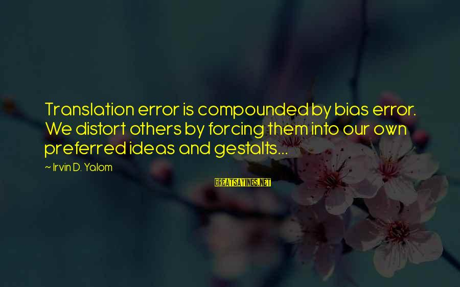 Irvin Sayings By Irvin D. Yalom: Translation error is compounded by bias error. We distort others by forcing them into our
