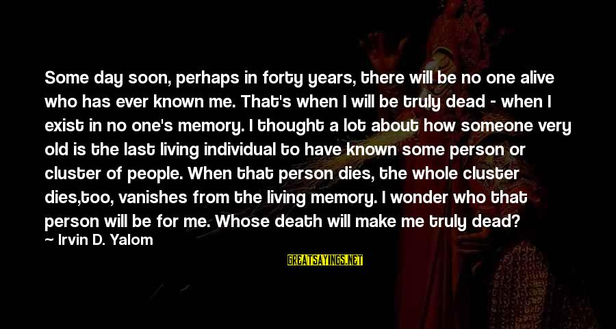 Irvin Sayings By Irvin D. Yalom: Some day soon, perhaps in forty years, there will be no one alive who has