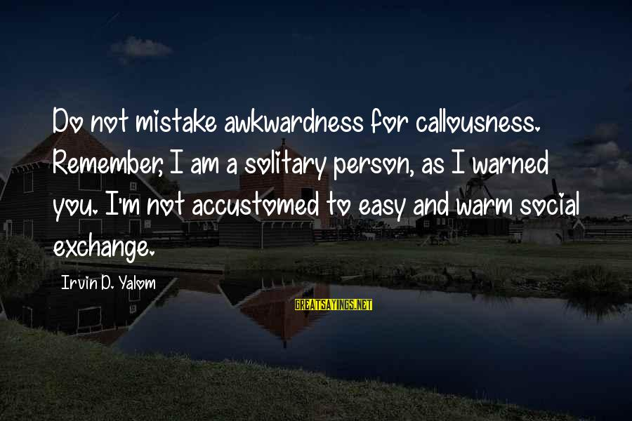 Irvin Sayings By Irvin D. Yalom: Do not mistake awkwardness for callousness. Remember, I am a solitary person, as I warned