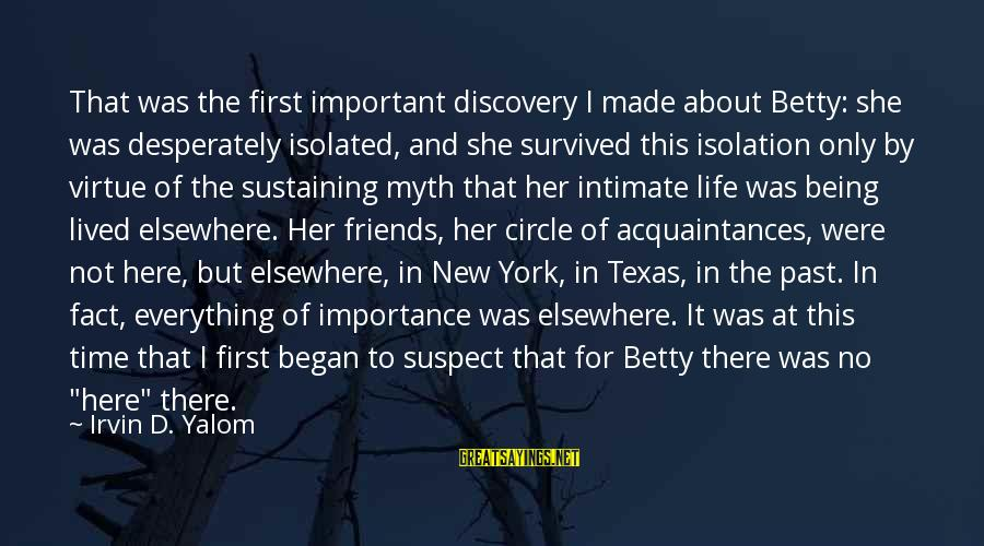Irvin Sayings By Irvin D. Yalom: That was the first important discovery I made about Betty: she was desperately isolated, and