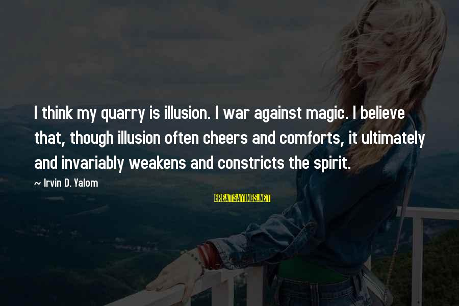 Irvin Sayings By Irvin D. Yalom: I think my quarry is illusion. I war against magic. I believe that, though illusion