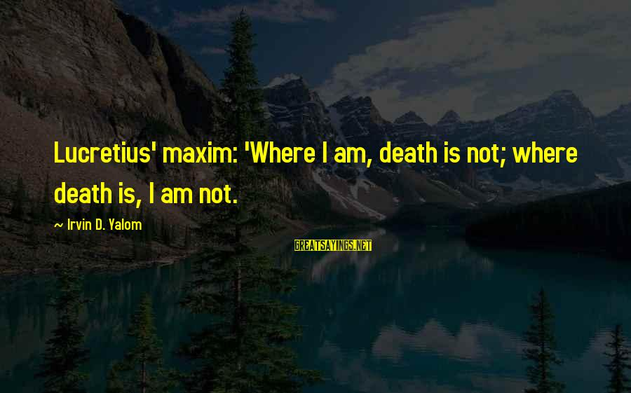 Irvin Sayings By Irvin D. Yalom: Lucretius' maxim: 'Where I am, death is not; where death is, I am not.