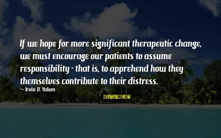 Irvin Sayings By Irvin D. Yalom: If we hope for more significant therapeutic change, we must encourage our patients to assume