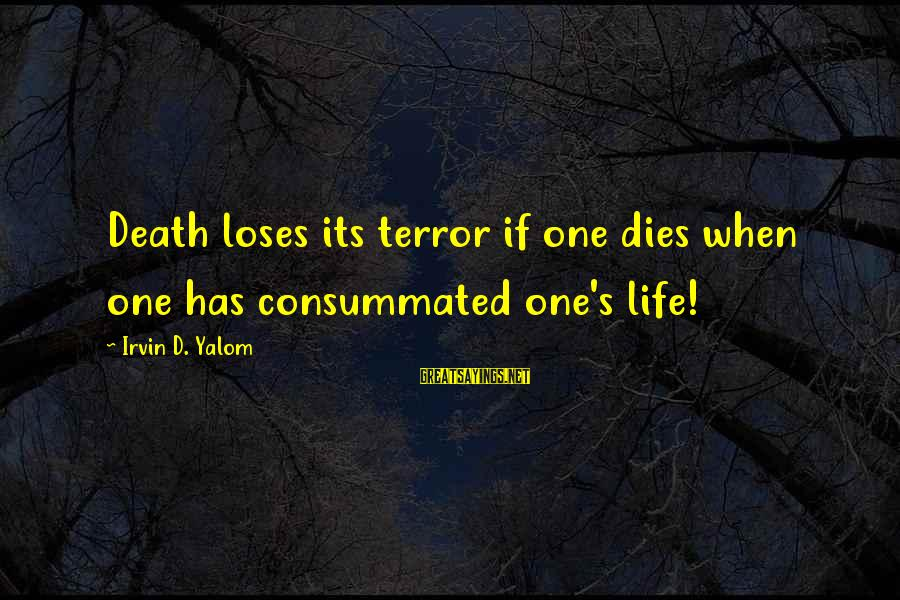 Irvin Sayings By Irvin D. Yalom: Death loses its terror if one dies when one has consummated one's life!