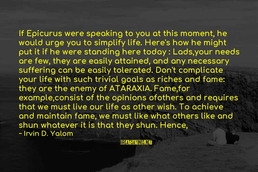 Irvin Sayings By Irvin D. Yalom: If Epicurus were speaking to you at this moment, he would urge you to simplify
