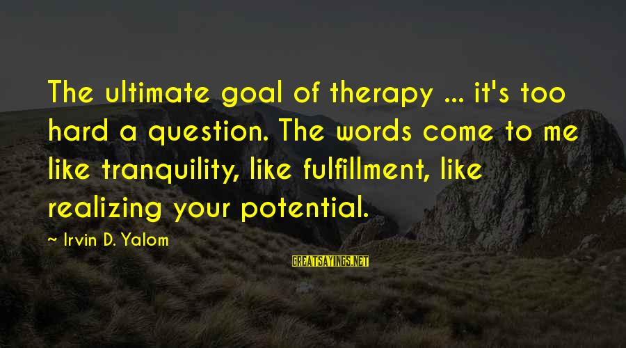 Irvin Sayings By Irvin D. Yalom: The ultimate goal of therapy ... it's too hard a question. The words come to