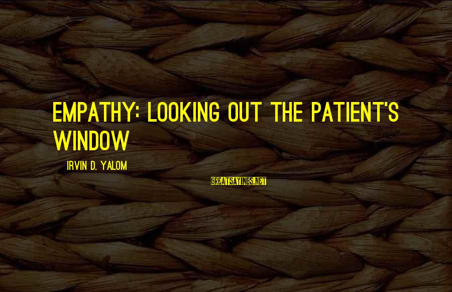 Irvin Sayings By Irvin D. Yalom: Empathy: Looking Out the Patient's Window