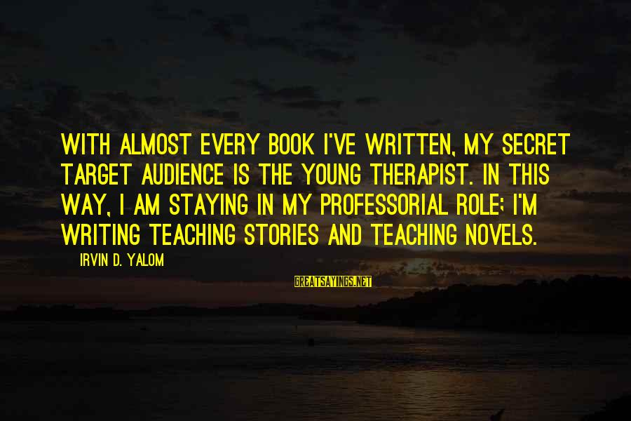 Irvin Sayings By Irvin D. Yalom: With almost every book I've written, my secret target audience is the young therapist. In