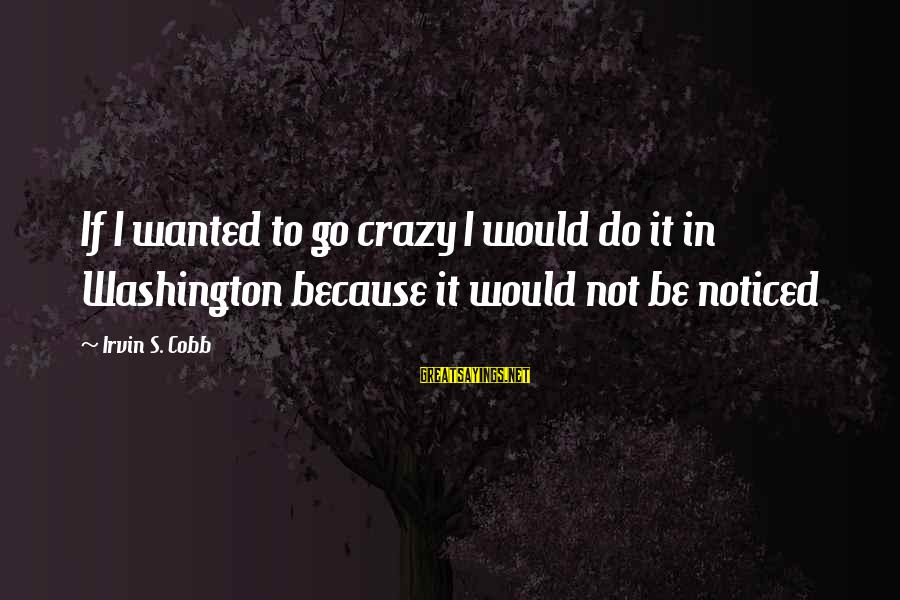 Irvin Sayings By Irvin S. Cobb: If I wanted to go crazy I would do it in Washington because it would
