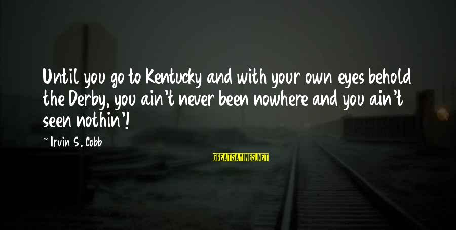 Irvin Sayings By Irvin S. Cobb: Until you go to Kentucky and with your own eyes behold the Derby, you ain't