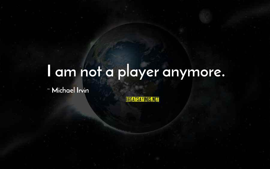 Irvin Sayings By Michael Irvin: I am not a player anymore.