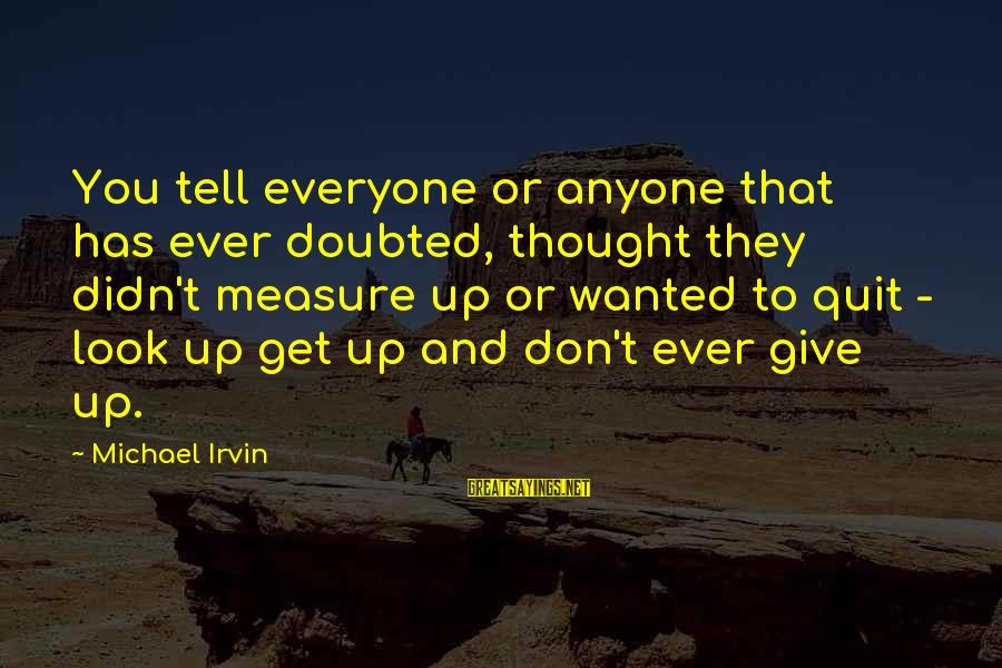 Irvin Sayings By Michael Irvin: You tell everyone or anyone that has ever doubted, thought they didn't measure up or