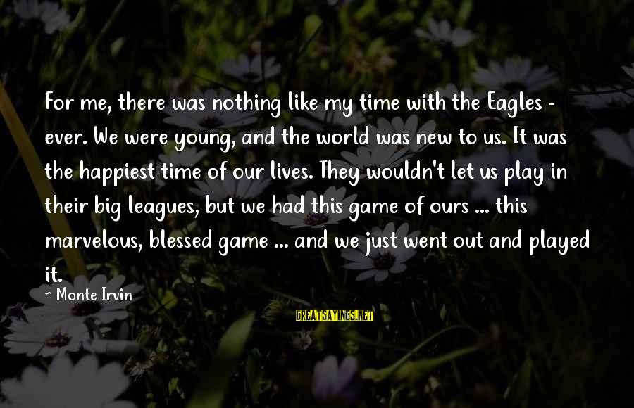 Irvin Sayings By Monte Irvin: For me, there was nothing like my time with the Eagles - ever. We were